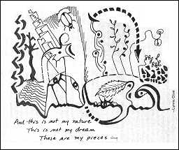 "a pen-and-ink drawing showing abstract figures with allusions to living things such as birds and leaves. Handwritten lines read, ""And this is not my nature / This is not my dream / These are my pieces."" Signed by Lynne Clive."